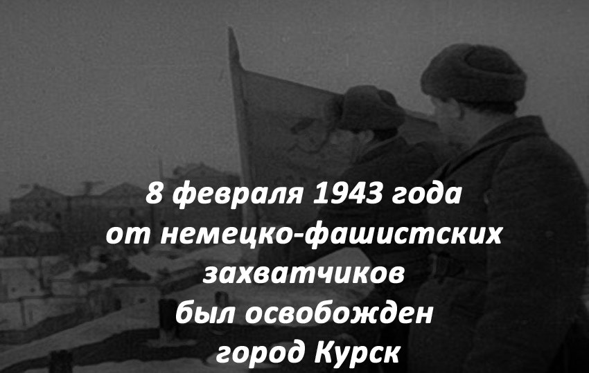 8 февраля 1943 года от немецко-фашистских захватчиков был освобожден город Курск